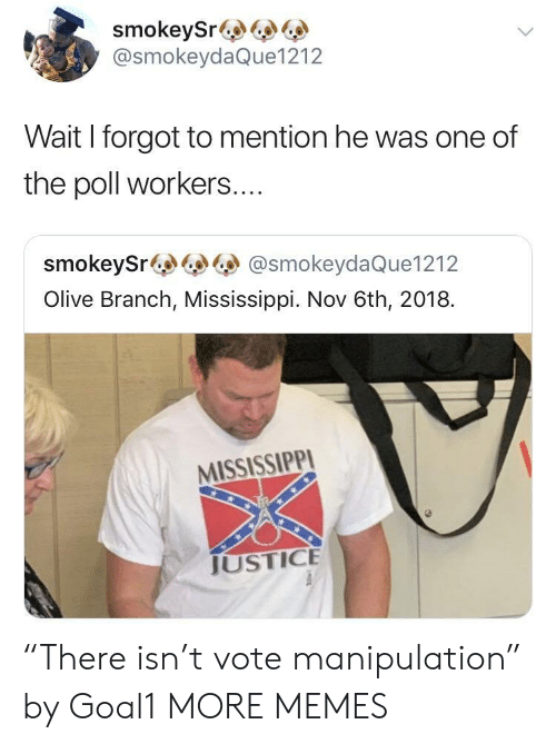 "Dank, Memes, and Target: smokeySr&  @smokeydaQue1212  Wait I forgot to mention he was one of  the poll workers....  smokeySr@smokeydaQue1212  Olive Branch, Mississippi. Nov 6th, 2018.  MISSISSIPPI  JUSTICE ""There isn't vote manipulation"" by Goal1 MORE MEMES"