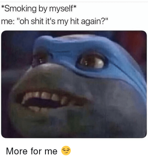 "Funny, Shit, and Smoking: *Smoking by myself*  me: ""oh shit it's my hit again?"" More for me 😏"