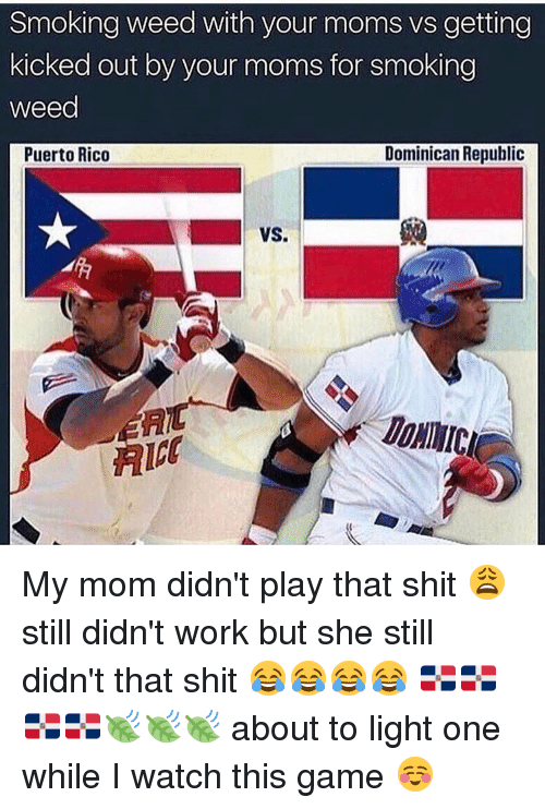 Memes, Puerto Rico, and Dominican: Smoking weed with your moms vs getting  kicked out by your moms for smoking  weed  Dominican Republic  Puerto Rico  VS. My mom didn't play that shit 😩 still didn't work but she still didn't that shit 😂😂😂😂 🇩🇴🇩🇴🇩🇴🇩🇴🍃🍃🍃 about to light one while I watch this game ☺️