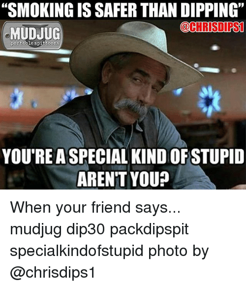 """Memes, Arent You, and 🤖: """"SMOKINGIS SAFER THAN DIPPING""""  @CHRISI PSL  MUDJUG  portable spittoons  YOU'RE A SPECIAL KINDOFSTUPID  AREN'T YOU? When your friend says... mudjug dip30 packdipspit specialkindofstupid photo by @chrisdips1"""