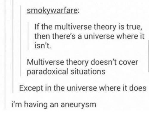 True, Universe, and Multiverse: smokywarfare  If the multiverse theory is true,  then there's a universe where it  isn't.  Multiverse theory doesn't cover  paradoxical situations  Except in the universe where it does  im having an aneurysm