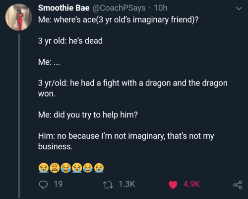 Bae, Business, and Help: Smoothie Bae @CoachPSays 10h  Me: where's ace(3 yr old's imaginary friend)?  3 yr old: he's dead  Мe: ...  3 yr/old: he had a fight with a dragon and the dragon  won.  Me: did you try to help him?  Him: no  because I'm not imaginary, that's not my  business.  19  4.9K  ti1.3K