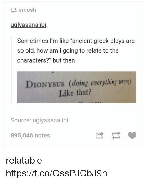 """Relatable, Ancient, and Greek: smosh  uglyasanalibi  Sometimes I'm like """"ancient greek plays are  so old, how am i going to relate to the  characters?"""" but then  DIONYSUS (doing everything turong)  Like that?  Source: uglyasanalibi  895,046 notes relatable https://t.co/OssPJCbJ9n"""
