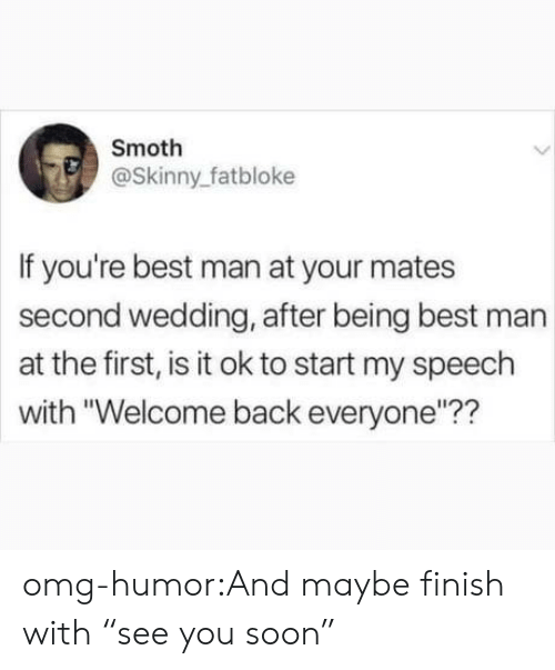 "Omg, Skinny, and Soon...: Smoth  @Skinny_fatbloke  If you're best man at your mates  second wedding, after being best man  at the first, is it ok to start my speech  with ""Welcome back everyone""?? omg-humor:And maybe finish with ""see you soon"""