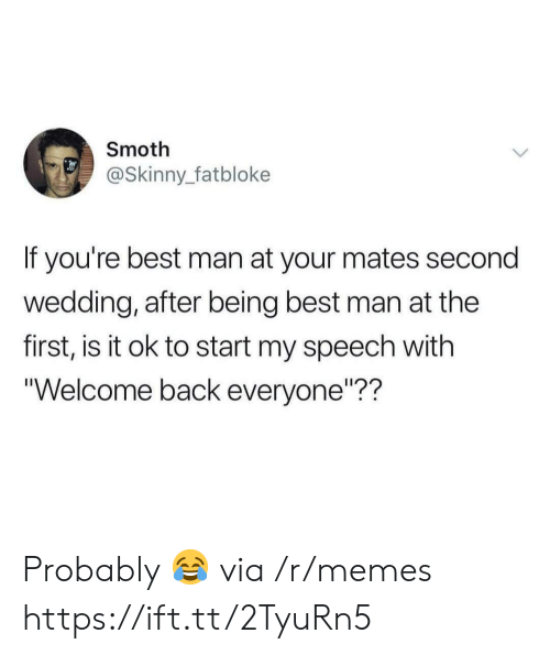 "Memes, Skinny, and Best: Smoth  @Skinny_fatbloke  If you're best man at your mates second  wedding, after being best man at the  first, is it ok to start my speech with  ""Welcome back everyone""?? Probably 😂 via /r/memes https://ift.tt/2TyuRn5"