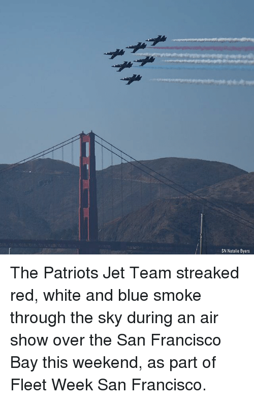 Memes, Patriotic, and Blue: SN Natalie Byers The Patriots Jet Team streaked red, white and blue smoke through the sky during an air show over the San Francisco Bay this weekend, as part of Fleet Week San Francisco.