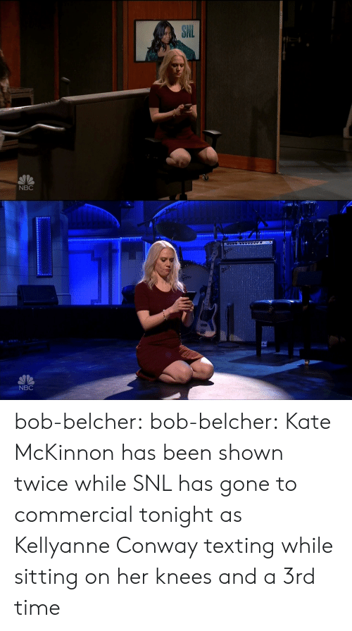 Conway, Snl, and Texting: SN  NBC   IN  NBC bob-belcher:  bob-belcher: Kate McKinnon has been shown twice while SNL has gone to commercial tonight as Kellyanne Conway texting while sitting on her knees and a 3rd time