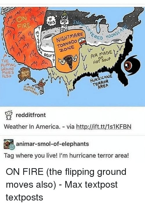 Memes, Elephant, and Hurricane: SN  THIS  FIRE  RED M00  TORNADO  BELT?  HOT SOUP  THE  RIePING  GROUND  MOVES  HURRICANE  LSo  T AREA  (MVRo  redditfront  Weather In America.  via http://ift.tt/1s1KFBN  animar-smol-of-elephants  Tag where you live! I'm hurricane terror area! ON FIRE (the flipping ground moves also) - Max textpost textposts