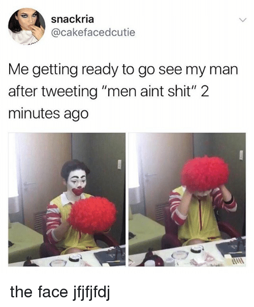 """Shit, Man, and Face: snackria  @cakefacedcutie  Me getting ready to go see my man  after tweeting """"men aint shit"""" 2  minutes ago the face jfjfjfdj"""