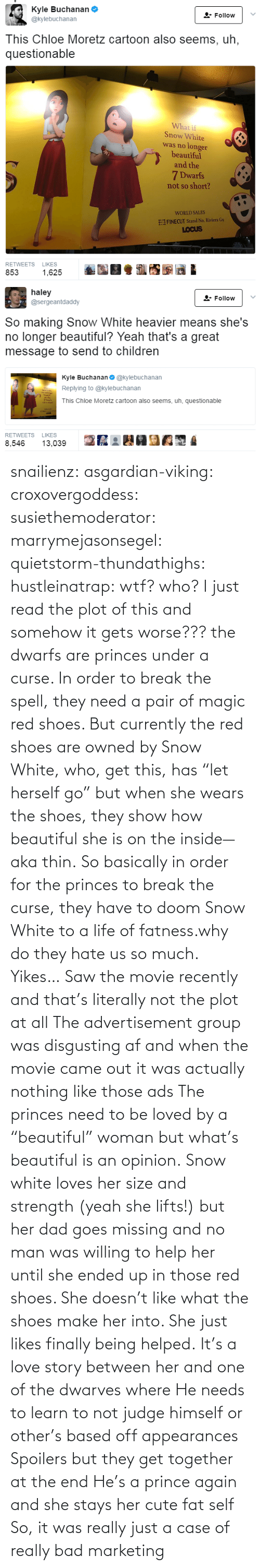 """Af, Bad, and Beautiful: snailienz: asgardian-viking:  croxovergoddess:  susiethemoderator:  marrymejasonsegel:   quietstorm-thundathighs:  hustleinatrap: wtf?  who?   I just read the plot of this and somehow it gets worse??? the dwarfs are princes under a curse. In order to break the spell, they need a pair of magic red shoes. But currently the red shoes are owned by Snow White, who, get this, has """"let herself go"""" but when she wears the shoes, they show how beautiful she is on the inside—aka thin. So basically in order for the princes to break the curse, they have to doom Snow White to a life of fatness.why do they hate us so much.   Yikes…    Saw the movie recently and that's literally not the plot at all The advertisement group was disgusting af and when the movie came out it was actually nothing like those ads The princes need to be loved by a """"beautiful"""" woman but what's beautiful is an opinion. Snow white loves her size and strength (yeah she lifts!) but her dad goes missing and no man was willing to help her until she ended up in those red shoes. She doesn't like what the shoes make her into. She just likes finally being helped. It's a love story between her and one of the dwarves where He needs to learn to not judge himself or other's based off appearances  Spoilers but they get together at the end He's a prince again and she stays her cute fat self  So, it was really just a case of really bad marketing"""