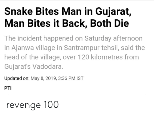 Facepalm, Head, and Revenge: Snake Bites Man in Gujarat,  Man Bites it Back, Both Die  The incident happened on Saturday afternoon  in Ajanwa village in Santrampur tehsil, said the  head of the village, over 120 kilometres from  Gujarat's Vadodara.  Updated on: May 8, 2019, 3:36 PM IST  PTI revenge 100