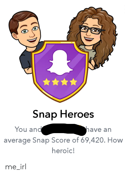 Heroes, Irl, and Me IRL: Snap Heroes  have an  You and  average Snap Score of 69,420. How  heroic! me_irl