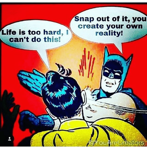 snap out of it you create your own life is 19804243 snap out of it you create your own life is too hard i reality! can