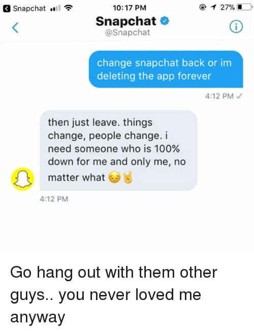 Anaconda, Memes, and Snapchat: Snapchat  10: 17 PM  Snapchat o  @Snapchat  change snapchat back or inm  deleting the app forever  4:12 PM  then just leave. things  change, people change. i  need someone who is 100%  down for me and only me, no  matter what  4:12 PM Go hang out with them other guys.. you never loved me anyway