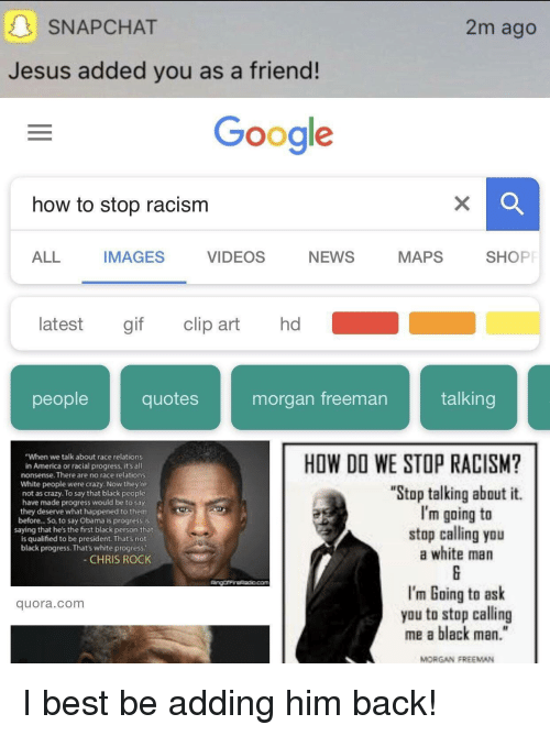 """America, Chris Rock, and Crazy: SNAPCHAT  2m ago  Jesus added you as a friend!  Google  how to stop racism  ALL IMAGES VIDEOS NEWS MAPS SHOP  latest gif clip art hd  peoplequotes morgan freeman talking  """"When we talk about race relations  in America or racial progress, it's all  nonsense. There are no race relations  White people were crazy. Now they'te  not as crazy. To say that black people  have made progress would be to say  they deserve what happened to them  before.. .So, to say Obama is progress is  saying that he's the first black person that  is qualified to be president. That's not  black progress. That's white progress.  HOW DO WE STOP RACISM?  """"Stop talking about it.  I'm going to  stop calling you  a white man  CHRIS ROCK  Com  I'm Going to ask  you to stop calling  me a black man.""""  quora.com  MORGAN FREEMAN"""