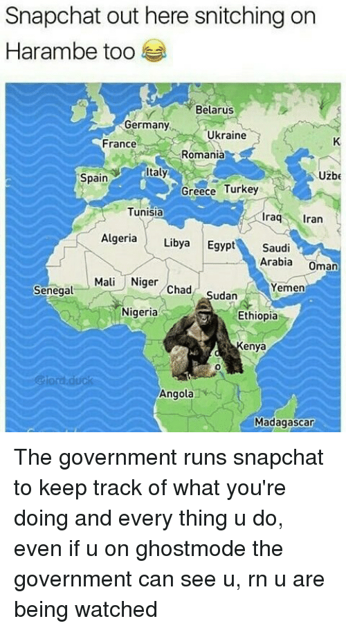 Memes, Snapchat, and Duck: Snapchat out here snitching on  Harambe too  Belarus  Germany  Ukraine  France  Romania  taly  Uzbe  Spain  Greece Turkey  Tunisia  raq ran  Algeria Libya Egypt Saudi  Arabia Oman  Mali Niger Chad Sudan  Yemen  Senegal  Nigeria  Ethiopia  Kenya  0  @lord.duck  Angola  Madagascar The government runs snapchat to keep track of what you're doing and every thing u do, even if u on ghostmode the government can see u, rn u are being watched