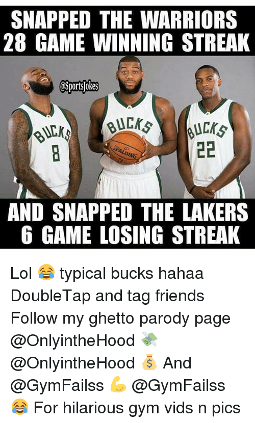 Friends, Ghetto, and Gym: SNAPPED THE WARRIORS  28 GAME WINNING STREAK  CSportsDokes  22  PALDING  AND SNAPPED THE LAKERS  6 GAME LOSING STREAK Lol 😂 typical bucks hahaa DoubleTap and tag friends Follow my ghetto parody page @OnlyintheHood 💸 @OnlyintheHood 💰 And @GymFailss 💪 @GymFailss 😂 For hilarious gym vids n pics