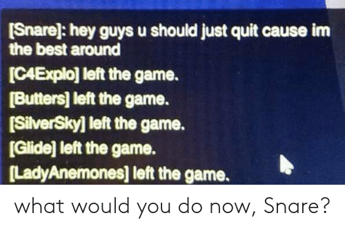 The Game, Best, and Game: Snare]: hey guys u should just quit cause im  the best around  ICAExplo] left the game.  Butters] left the game.  [SilverSkyl left the game.  [Glide] left the game.  LadyAnemones] left the game. what would you do now, Snare?