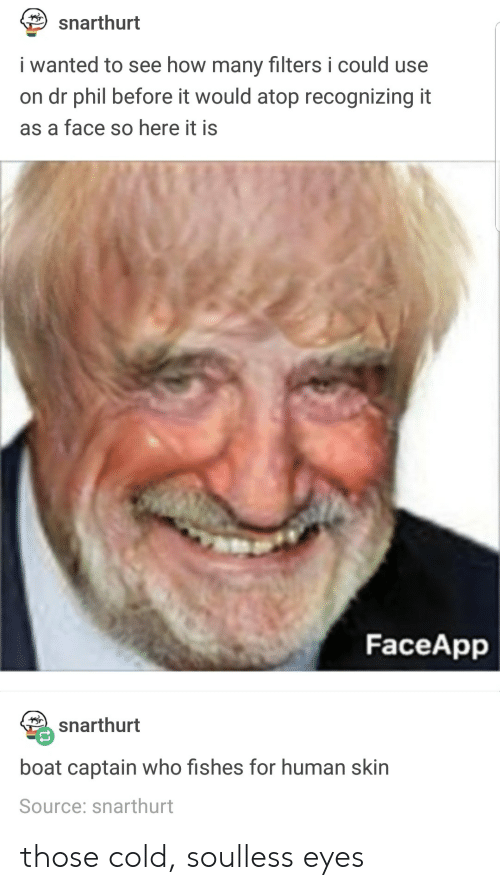 Cold, Boat, and How: snarthurt  i wanted to see how many filters i could use  on dr phil before it would atop recognizing it  as a face so here it is  FaceApp  snarthurt  boat captain who fishes for human skin  Source: snarthurt those cold, soulless eyes