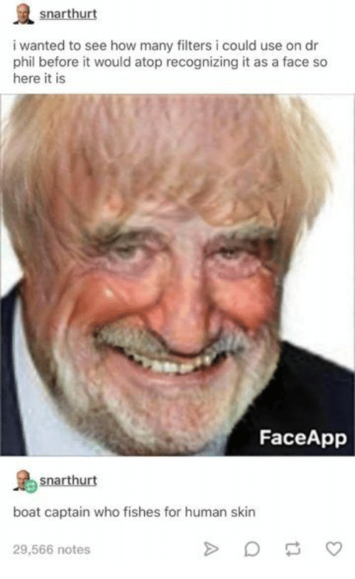 Boat, How, and Dr Phil: snarthurt  i wanted to see how many filters i could use on dr  phil before it would atop recognizing it as a face so  here it is  FaceApp  snarthurt  boat captain who fishes for human skin  29,566 notes