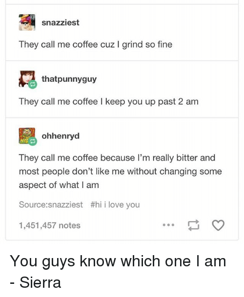 Love, Memes, and Coffee: snazziest  They call me coffee cuz I grind so fine  thatpunnyguy  They call me coffee I keep you up past 2 am  설 ohhenryd  They call me coffee because l'm really bitter and  most people don't like me without changing some  aspect of what I am  Source:snazziest #hii love you  1,451,457 notes You guys know which one I am - Sierra