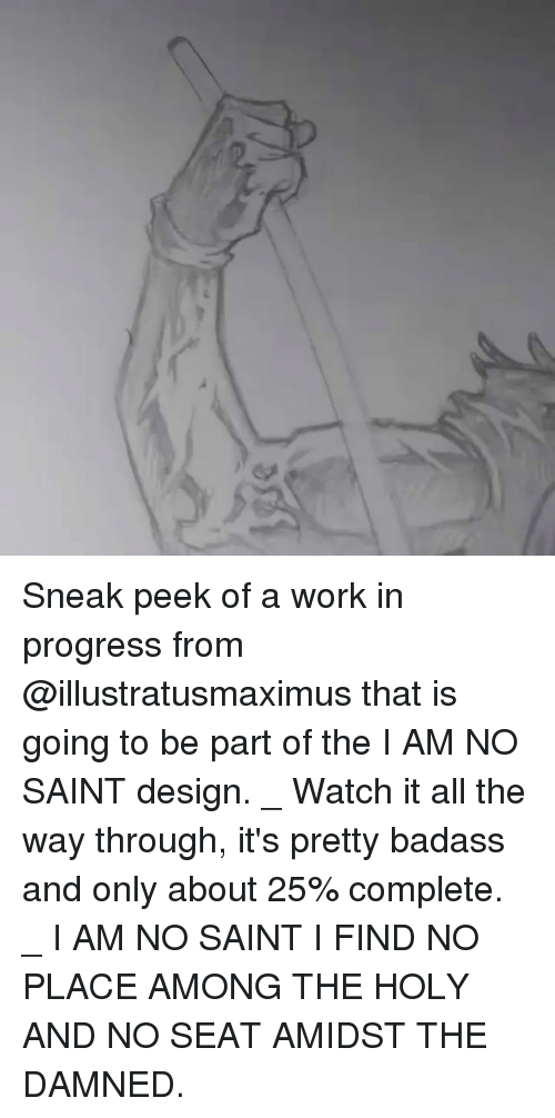Memes, Work, and Watch: Sneak peek of a work in progress from @illustratusmaximus that is going to be part of the I AM NO SAINT design. _ Watch it all the way through, it's pretty badass and only about 25% complete. _ I AM NO SAINT I FIND NO PLACE AMONG THE HOLY AND NO SEAT AMIDST THE DAMNED.