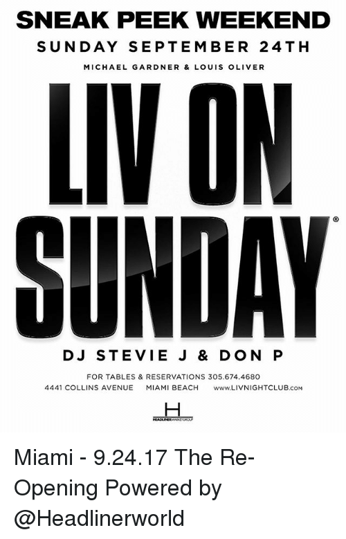 Memes, Avenue, and Beach: SNEAK PEEK WEEKEND  SUNDAY SEPTEMBER 24TH  MICHAEL GARDNER & LOUIS OLIVER  LIVON  SUNDAY  DJ STEVIE J & DON P  FOR TABLES & RESERVATIONS 305.674.4680  4441 COLLINS AVENUE MIAMI BEACH ww.LIVNIGHTCLUB.cOM Miami - 9.24.17 The Re-Opening Powered by @Headlinerworld
