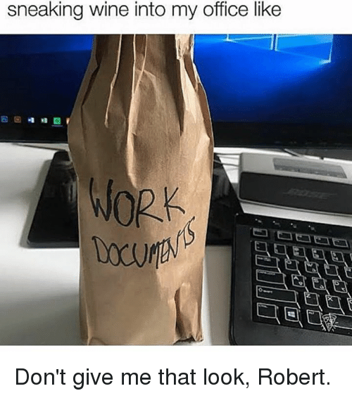 Memes, Wine, and Work: sneaking wine into my office like  WORK Don't give me that look, Robert.