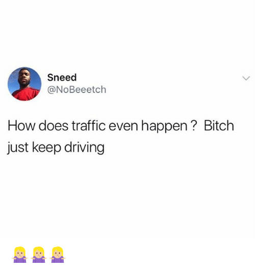 Bitch, Driving, and Funny: Sneed  @NoBeeetch  How does traffic even happen? Bitch  just keep driving 🤷🏼‍♀️🤷🏼‍♀️🤷🏼‍♀️