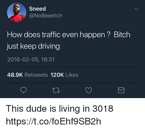 Bitch, Driving, and Dude: Sneed  @NoBeeetch  How does traffic even happen? Bitch  just keep driving  2018-02-05, 18:31  48.9K Retweets 120K Likes This dude is living in 3018 https://t.co/foEhf9SB2h