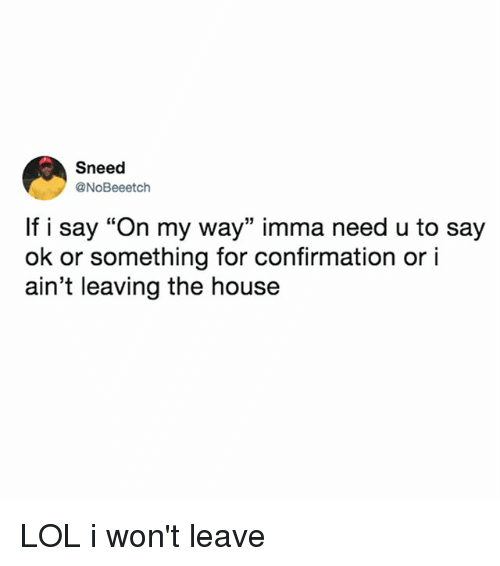 """Lol, House, and Relatable: Sneed  @NoBeeetch  If i say """"On my way"""" imma need u to say  ok or something for confirmation or i  ain't leaving the house  15 LOL i won't leave"""
