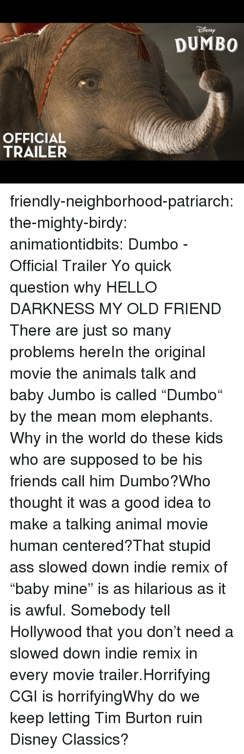 """Animals, Disney, and Friends: SNEp  DUMBO  OFFICIAL  TRAILER friendly-neighborhood-patriarch: the-mighty-birdy:   animationtidbits:  Dumbo - Official Trailer  Yo quick question why   HELLO DARKNESS MY OLD FRIEND  There are just so many problems hereIn the original movie the animals talk and baby Jumbo is called """"Dumbo"""" by the mean mom elephants. Why in the world do these kids who are supposed to be his friends call him Dumbo?Who thought it was a good idea to make a talking animal movie human centered?That stupid ass slowed down indie remix of """"baby mine"""" is as hilarious as it is awful. Somebody tell Hollywood that you don't need a slowed down indie remix in every movie trailer.Horrifying CGI is horrifyingWhy do we keep letting Tim Burton ruin Disney Classics?"""