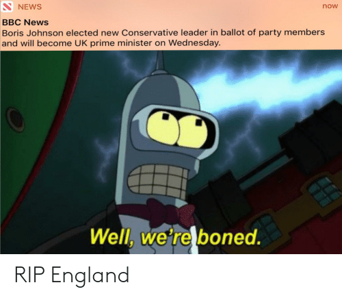 England, News, and Party: SNEWS  now  BBC News  Boris Johnson elected new Conservative leader in ballot of party members  and will become UK prime minister on Wednesday.  Well, we're boned. RIP England