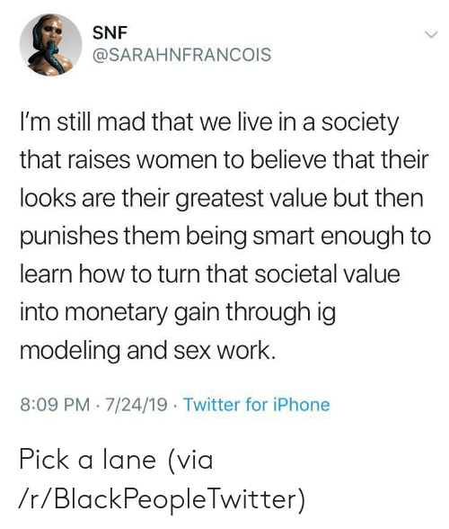 Blackpeopletwitter, Iphone, and Sex: SNF  @SARAHNFRANCOIS  I'm still mad that we live in a society  that raises women to believe that their  looks are their greatest value but then  punishes them being smart enough to  learn how to turn that societal value  into monetary gain through ig  modeling and sex work.  8:09 PM 7/24/19 Twitter for iPhone Pick a lane (via /r/BlackPeopleTwitter)