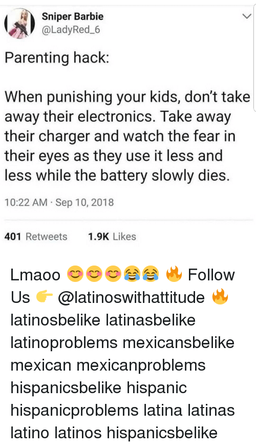 Barbie, Latinos, and Memes: Sniper Barbie  @LadyRed.6  Parenting hack  When punishing your kids, don't take  away their electronics. Take away  their charger and watch the fear in  their eyes as they use it less and  less while the battery slowly dies.  10:22 AM Sep 10, 2018  401 Retweets 9K Likes Lmaoo 😊😊😊😂😂 🔥 Follow Us 👉 @latinoswithattitude 🔥 latinosbelike latinasbelike latinoproblems mexicansbelike mexican mexicanproblems hispanicsbelike hispanic hispanicproblems latina latinas latino latinos hispanicsbelike