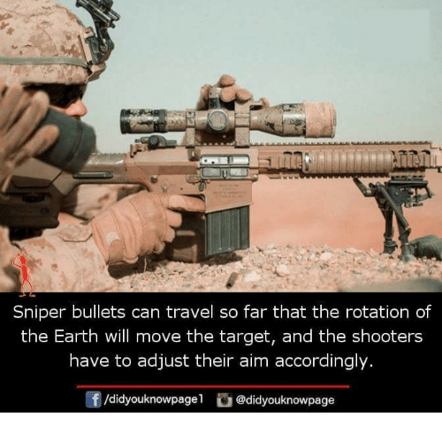 Memes, Shooters, and Target: Sniper bullets can travel so far that the rotation of  the Earth will move the target, and the shooters  have to adjust their aim accordingly.  f/didyouknowpagel@didyouknowpage