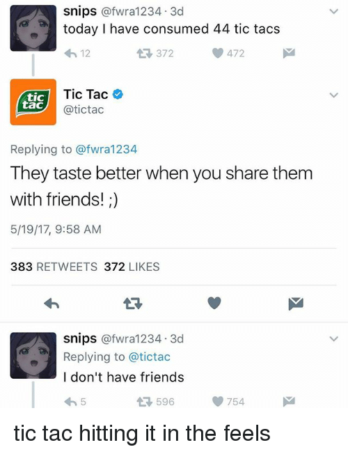 Friends, Funny, and Today: Snips  afwra1234, 3d  today I have consumed 44 tic tacs  372  472  12  Tic Tac  tic  tac  atictac  Replying to afwra1234  They taste better when you share them  with friends!  5/19/17, 9:58 AM  383  RETWEETS 372  LIKES  Snips  afwra1234, 3d  Replying to a tictac  I don't have friends  596  754 tic tac hitting it in the feels