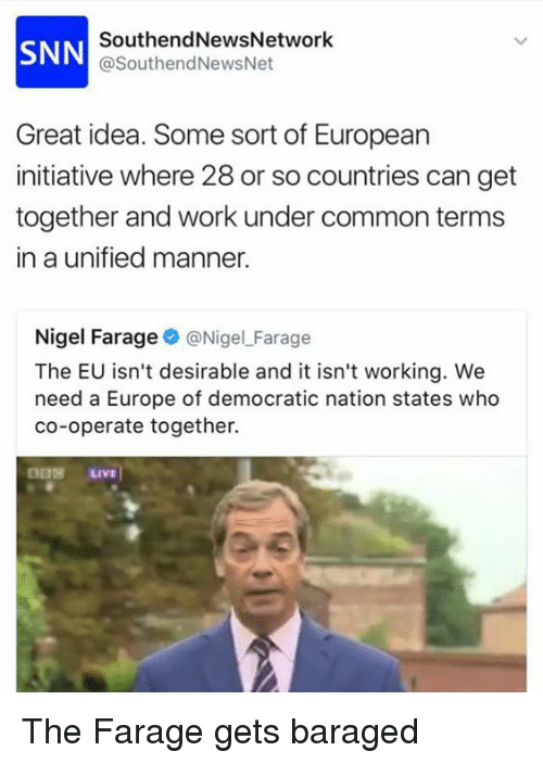 Memes, Work, and Common: SNN  SouthendNewsNetwork  @SouthendNewsNet  Great idea. Some sort of European  initiative where 28 or so countries can get  together and work under common terms  in a unified manner.  Nigel Farage@NigelFarage  The EU isn't desirable and it isn't working. We  need a Europe of democratic nation states who  co-operate together. The Farage gets baraged
