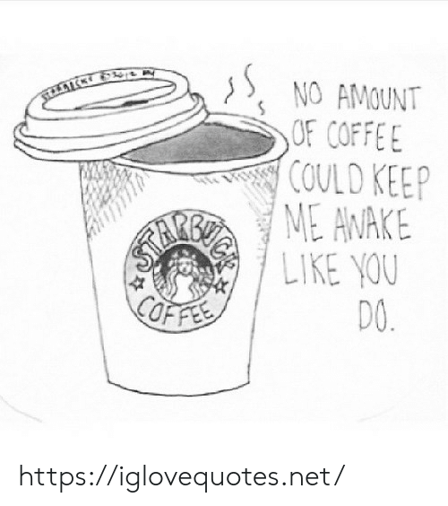 Net, Awake, and You: SNO AMOUNT  OF COFFE  COULD KEEP  ME AWAKE  LIKE YOU  DO. https://iglovequotes.net/