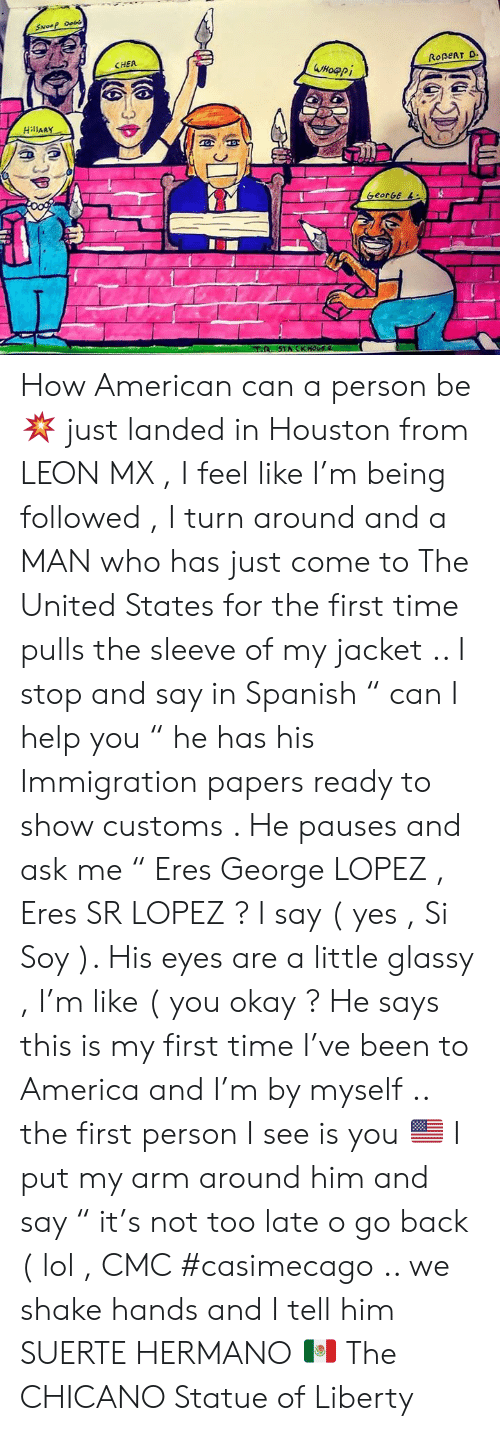 """America, Cher, and George Lopez: SNoeP Do  CHER  ROBERT D  Wнофрі  HillARY  oog  GeorGe L  STACKHOUS  (A How American can a person be 💥 just landed in Houston from LEON  MX , I feel like I'm being followed , I turn around and a MAN who has just come to The United States for the first time pulls the sleeve of my jacket .. I stop and say in Spanish """" can I help you """"  he has his Immigration papers ready to show customs .  He pauses and ask me """" Eres George LOPEZ , Eres SR LOPEZ ?  I say ( yes , Si Soy ). His eyes are a little glassy , I'm like ( you okay ?   He says this is my first time I've been to America and I'm by myself .. the first person I see is you 🇺🇸  I put my arm around him and say """" it's not too late o go back ( lol , CMC #casimecago  .. we shake hands and I tell him SUERTE HERMANO 🇲🇽 The CHICANO Statue of Liberty"""