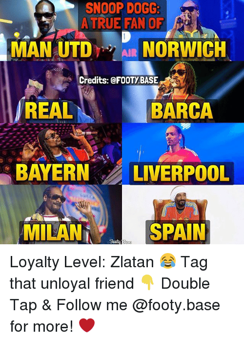 Memes, Snoop, and Snoop Dogg: SNOOP DOGG:  A TRUE FAN OF  MAN UTDAIR NORWICH  Credits: @FOOTYBASE  REAL  BARCA  BAYERN LIVERPOOL  MILAN  SPAIN Loyalty Level: Zlatan 😂 Tag that unloyal friend 👇 Double Tap & Follow me @footy.base for more! ❤️