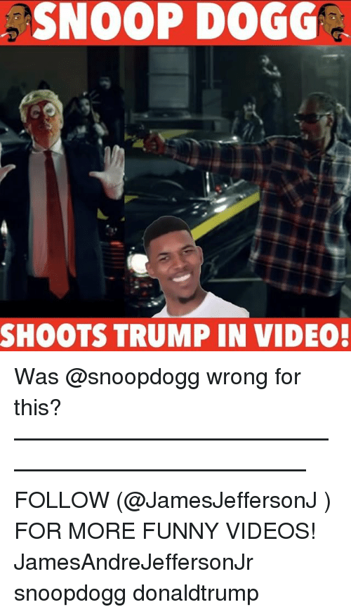 Memes, Snoop, and Snoop Dogg: SNOOP DOGG  SHOOTS TRUMP IN VIDEO! Was @snoopdogg wrong for this? ——————————————————————————— FOLLOW (@JamesJeffersonJ ) FOR MORE FUNNY VIDEOS! JamesAndreJeffersonJr snoopdogg donaldtrump