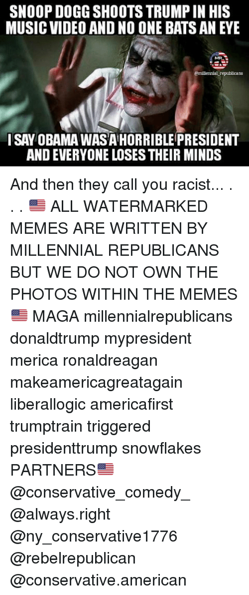 Memes, Snoop, and Snoop Dogg: SNOOP DOGG SHOOTSTRUMPIN HIS  MUSIC VIDEO AND NO ONE BATS AN EYE  emillennial republica  I SAY OBAMA WASAHORRIBLE PRESIDENT  AND EVERYONE LOSES THEIR MINDS And then they call you racist... . . . 🇺🇸 ALL WATERMARKED MEMES ARE WRITTEN BY MILLENNIAL REPUBLICANS BUT WE DO NOT OWN THE PHOTOS WITHIN THE MEMES🇺🇸 MAGA millennialrepublicans donaldtrump mypresident merica ronaldreagan makeamericagreatagain liberallogic americafirst trumptrain triggered presidenttrump snowflakes PARTNERS🇺🇸 @conservative_comedy_ @always.right @ny_conservative1776 @rebelrepublican @conservative.american