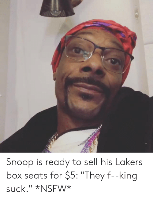 "Los Angeles Lakers, Nsfw, and Snoop: Snoop is ready to sell his Lakers box seats for $5: ""They f--king suck."" *NSFW*"