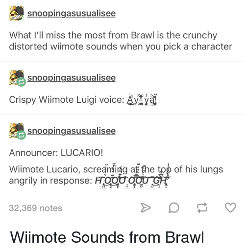 Af, Tumblr, and Voice: snoopingasusualisee  What l'll miss the most from Brawl is the crunchy  distorted wiimote sounds when you pick a character  snoopingasusualisee  Crispy Wiimote Luigi voice. A  snoopingasusualisee  Announcer: LUCARIO!  Wiimote Lucario, screandig af the top of his lungs  angrily in response: Froot cou o  32,369 notes