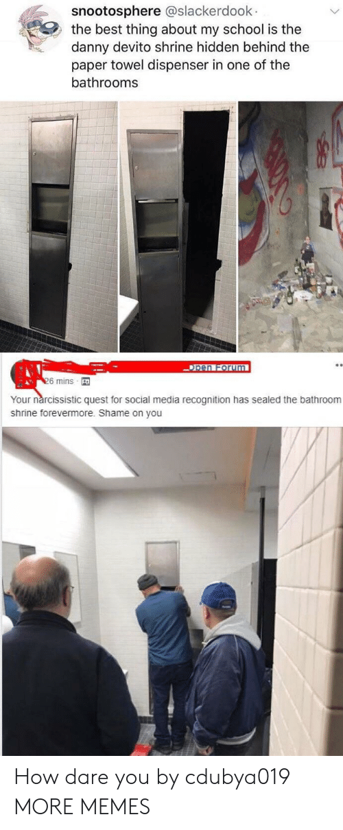 Dank, Memes, and School: snootosphere @slackerdoolk  the best thing about my school is the  danny devito shrine hidden behind the  paper towel dispenser in one of the  bathrooms  pen Forum  6 mins  Your nárcissistic quest for social media recognition has sealed the bathroom  shrine forevermore. Shame on you How dare you by cdubya019 MORE MEMES