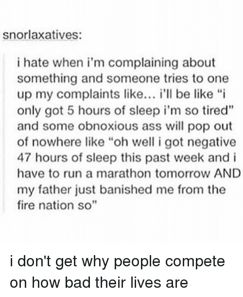 "Bad, Be Like, and Fire: snorlaxatives:  i hate when i'm complaining about  something and someone tries to one  up my complaints like  i'll be like ""i  only got 5 hours of sleep i'm so tired""  and some obnoxious ass will pop out  of nowhere like ""oh well i got negative  47 hours of sleep this past week and i  have to run a marathon tomorrow AND  my father just banished me from the  fire nation so"" i don't get why people compete on how bad their lives are"