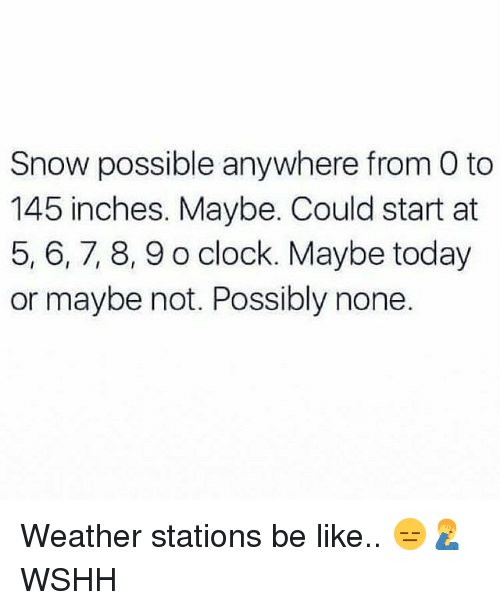 Be Like, Clock, and Memes: Snow possible anywhere from O to  145 inches. Maybe. Could start at  5, 6,7, 8,9 o clock. Maybe today  or maybe not. Possibly none. Weather stations be like.. 😑🤦‍♂️ WSHH