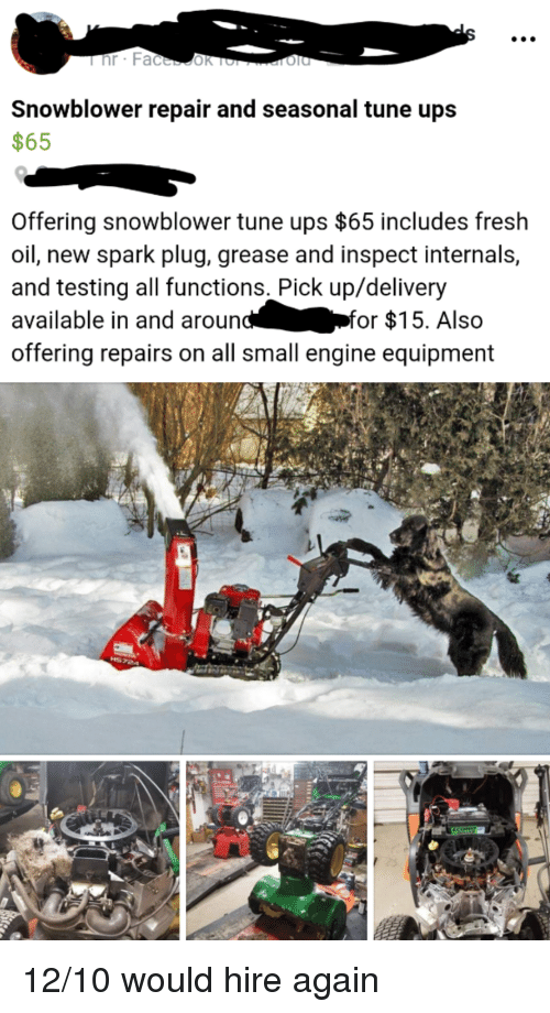 Fresh, Ups, and Grease: Snowblower repair and seasonal tune ups  $65  Offering snowblower tune ups $65 includes fresh  oil, new spark plug, grease and inspect internals,  and testing all functions. Pick up/delivery  available in and aroun  offering repairs on all small engine equipment  for $15. Also