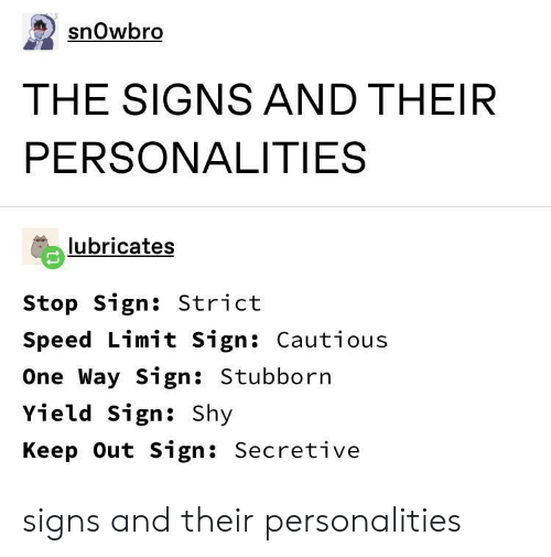 Speed, Signs, and One: snOwbro  THE SIGNS AND THEIR  PERSONALITIES  lubricates  Stop Sign: Strict  Speed Limit Sign: Cautious  One Way Sign: Stubborn  Yield Sign: Shy  Keep Out Sign: Secretive signs and their personalities